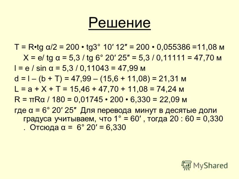 Решение Т = Rtg α/2 = 200 tg3° 10 12 = 200 0,055386 =11,08 м Х = е/ tg α = 5,3 / tg 6° 20 25 = 5,3 / 0,11111 = 47,70 м l = e / sin α = 5,3 / 0,11043 = 47,99 м d = l – (b + T) = 47,99 – (15,6 + 11,08) = 21,31 м L = a + X + T = 15,46 + 47,70 + 11,08 =