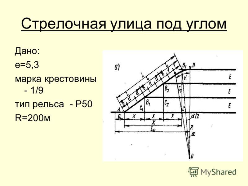 Стрелочная улица под углом Дано: е=5,3 марка крестовины - 1/9 тип рельса - Р50 R=200м