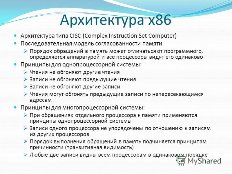 Архитектура x86 Архитектура типа CISC (Complex Instruction Set Computer) Последовательная модель согласованности памяти Порядок обращений в память может отличаться от программного, определяется аппаратурой и все процессоры видят его одинаково Принцип