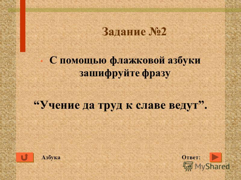 Задание 2 С помощью флажковой азбуки зашифруйте фразу Учение да труд к славе ведут. Ответ:Азбука
