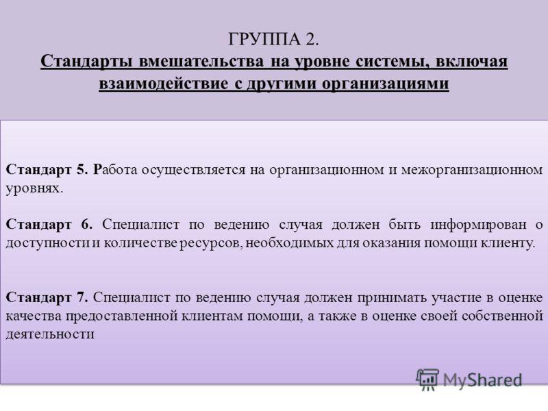 ГРУППА 2. Стандарты вмешательства на уровне системы, включая взаимодействие с другими организациями Стандарт 5. Работа осуществляется на организационном и межорганизационном уровнях. Стандарт 6. Специалист по ведению случая должен быть информирован о