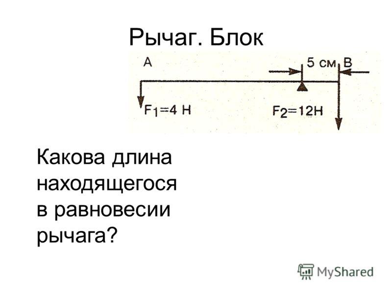 Рычаг. Блок Какова длина находящегося в равновесии рычага?