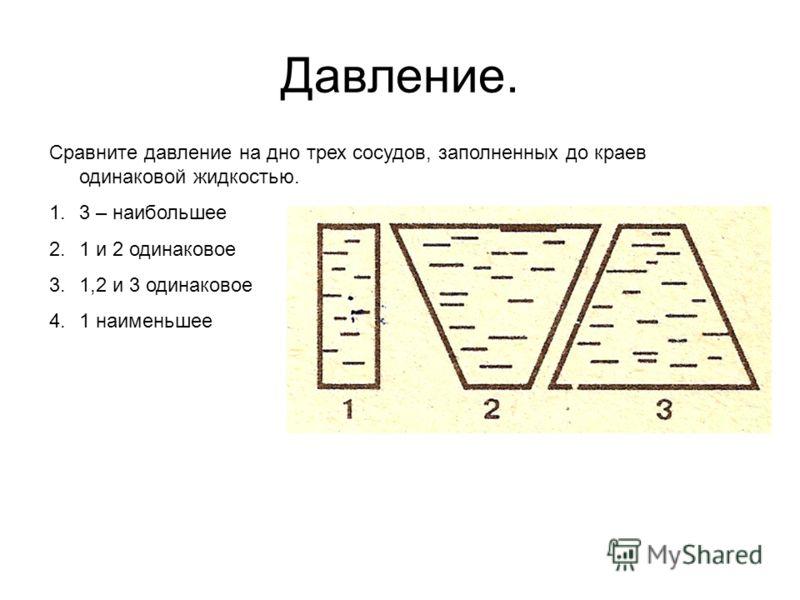 Давление. Сравните давление на дно трех сосудов, заполненных до краев одинаковой жидкостью. 1.3 – наибольшее 2.1 и 2 одинаковое 3.1,2 и 3 одинаковое 4.1 наименьшее