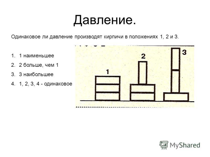 Давление. Одинаковое ли давление производят кирпичи в положениях 1, 2 и 3. 1.1 наименьшее 2.2 больше, чем 1 3.3 наибольшее 4.1, 2, 3, 4 - одинаковое