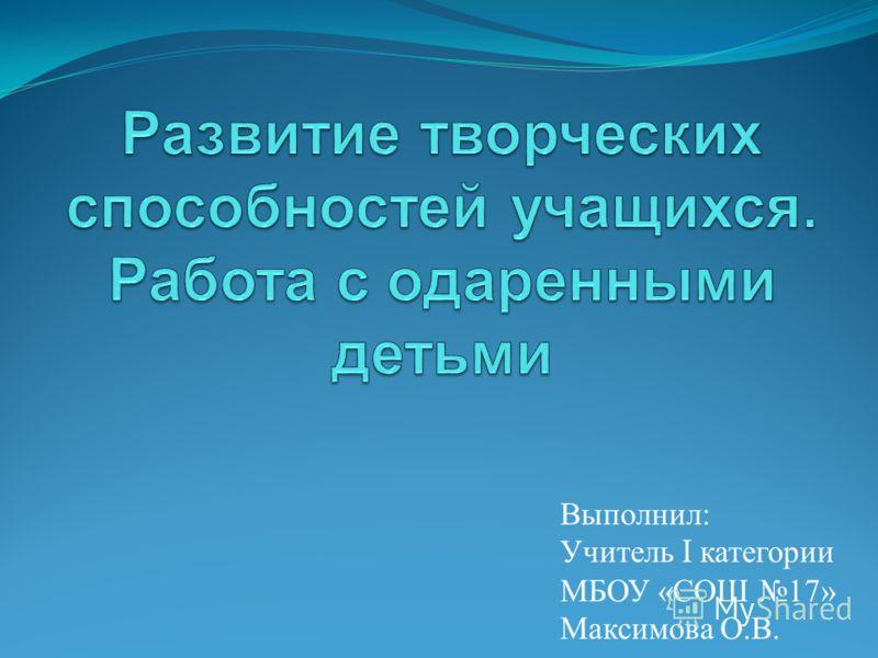Выполнил : Учитель I категории МБОУ « СОШ 17» Максимова О. В.