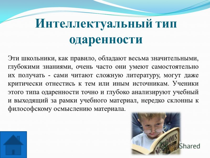 Интеллектуальный тип одаренности Эти школьники, как правило, обладают весьма значительными, глубокими знаниями, очень часто они умеют самостоятельно их получать - сами читают сложную литературу, могут даже критически отнестись к тем или иным источник