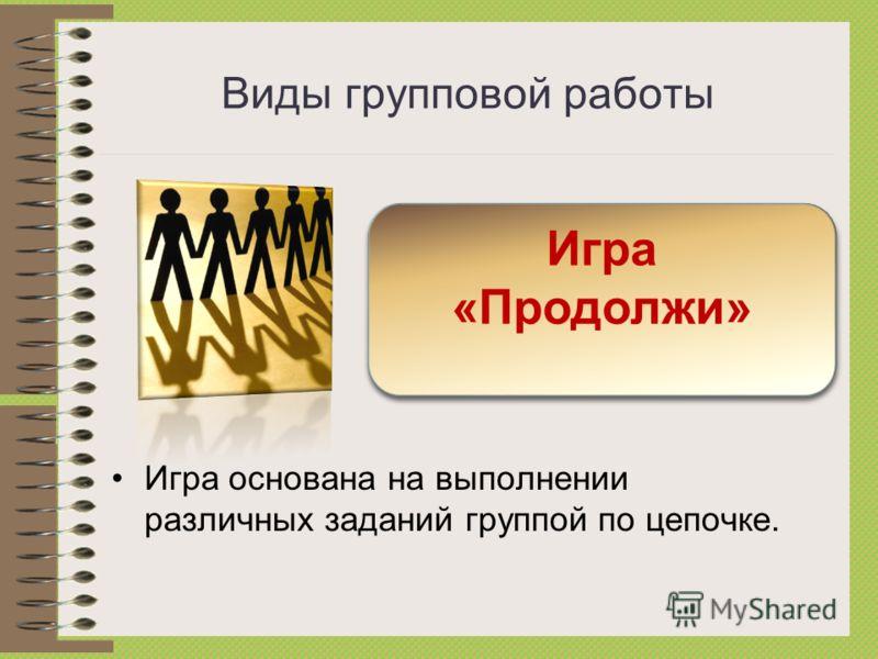 Виды групповой работы Игра основана на выполнении различных заданий группой по цепочке. Игра «Продолжи»