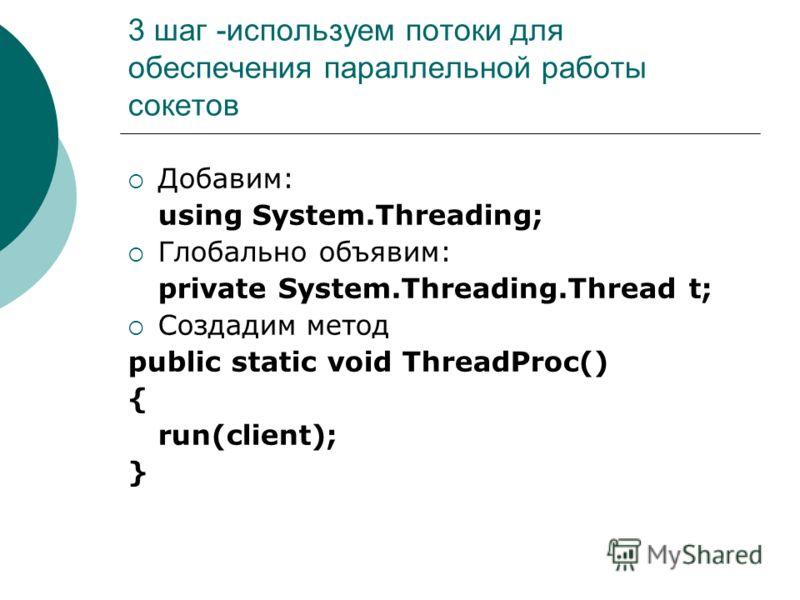 3 шаг -используем потоки для обеспечения параллельной работы сокетов Добавим: using System.Threading; Глобально объявим: private System.Threading.Thread t; Создадим метод public static void ThreadProc() { run(client); }