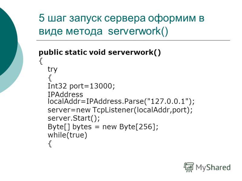 5 шаг запуск сервера оформим в виде метода serverwork() public static void serverwork() { try { Int32 port=13000; IPAddress localAddr=IPAddress.Parse(