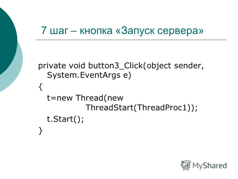 7 шаг – кнопка «Запуск сервера» private void button3_Click(object sender, System.EventArgs e) { t=new Thread(new ThreadStart(ThreadProc1)); t.Start(); }
