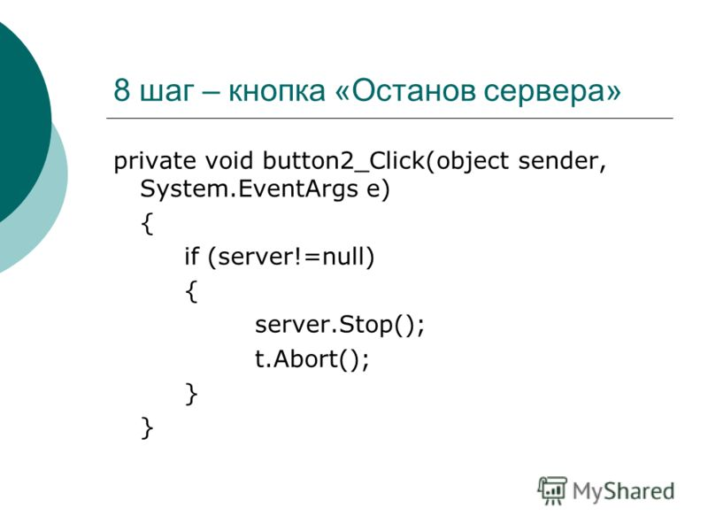 8 шаг – кнопка «Останов сервера» private void button2_Click(object sender, System.EventArgs e) { if (server!=null) { server.Stop(); t.Abort(); }