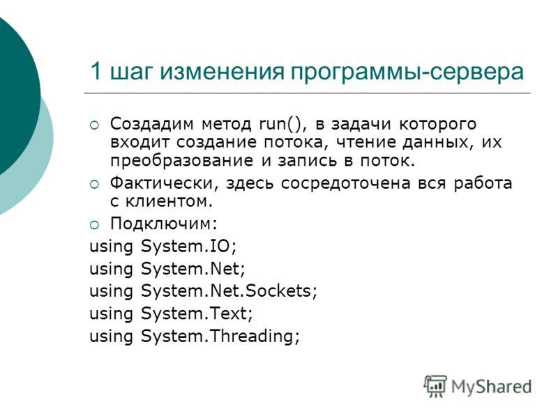 1 шаг изменения программы-сервера Создадим метод run(), в задачи которого входит создание потока, чтение данных, их преобразование и запись в поток. Фактически, здесь сосредоточена вся работа с клиентом. Подключим: using System.IO; using System.Net;