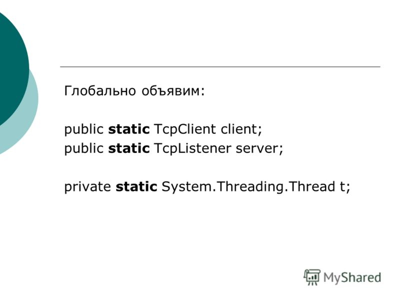 Глобально объявим: public static TcpClient client; public static TcpListener server; private static System.Threading.Thread t;