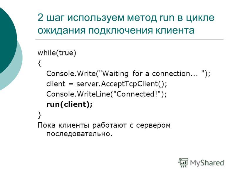 2 шаг используем метод run в цикле ожидания подключения клиента while(true) { Console.Write(