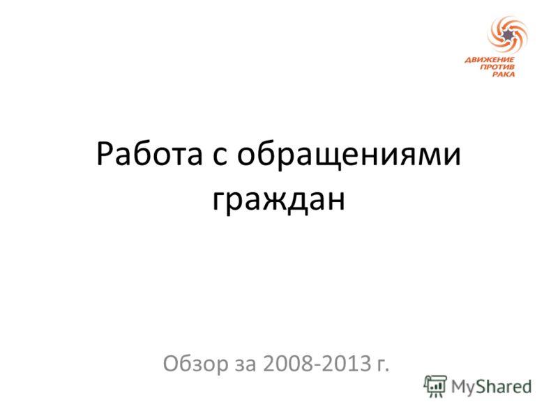 Работа с обращениями граждан Обзор за 2008-2013 г.