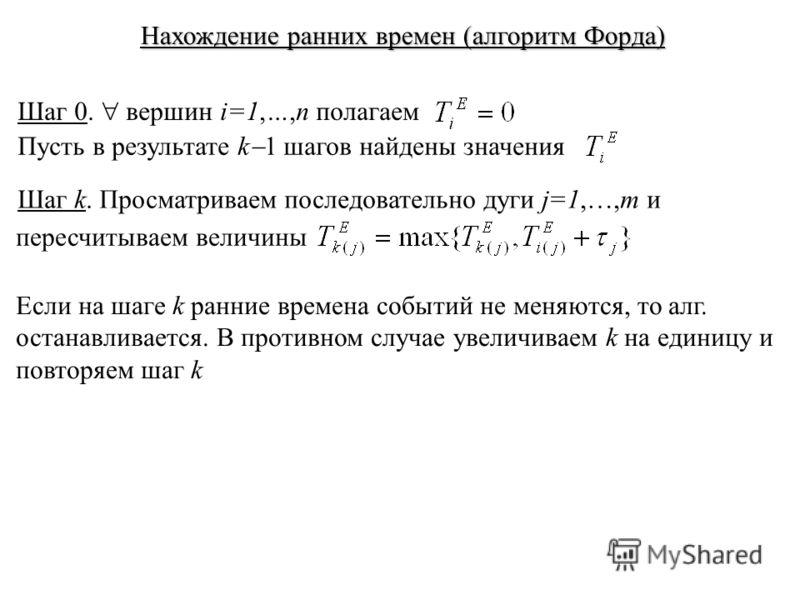Нахождение ранних времен (алгоритм Форда) Шаг 0. вершин i=1,…,n полагаем Пусть в результате k 1 шагов найдены значения Шаг k. Просматриваем последовательно дуги j=1,…,m и пересчитываем величины Если на шаге k ранние времена событий не меняются, то ал