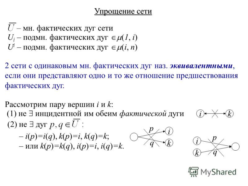 Упрощение сети – мн. фактических дуг сети U i – подмн. фактических дуг (1, i) U i – подмн. фактических дуг (i, n) Рассмотрим пару вершин i и k: 2 сети с одинаковым мн. фактических дуг наз. эквивалентными, если они представляют одно и то же отношение