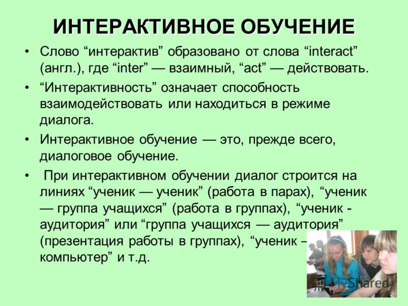 ИНТЕРАКТИВНОЕ ОБУЧЕНИЕ Слово интерактив образовано от слова interact (англ.), где inter взаимный, act действовать. Интерактивность означает способность взаимодействовать или находиться в режиме диалога. Интерактивное обучение это, прежде всего, диало