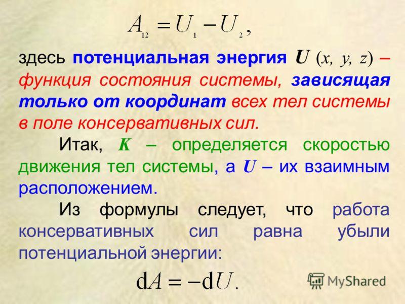 здесь потенциальная энергия U (х, у, z) – функция состояния системы, зависящая только от координат всех тел системы в поле консервативных сил. Итак, K – определяется скоростью движения тел системы, а U – их взаимным расположением. Из формулы следует,