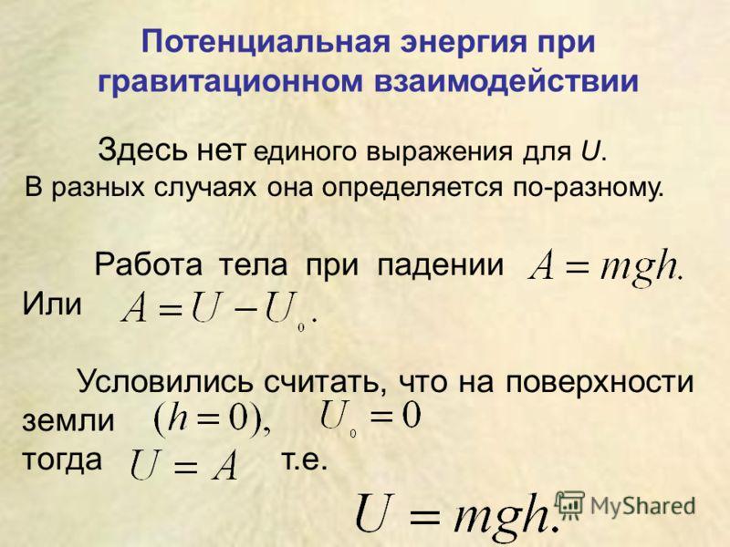Здесь нет единого выражения для U. В разных случаях она определяется по-разному. Потенциальная энергия при гравитационном взаимодействии Работа тела при падении Или Условились считать, что на поверхности земли тогда т.е.