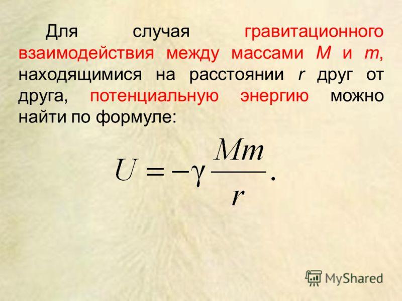 Для случая гравитационного взаимодействия между массами M и m, находящимися на расстоянии r друг от друга, потенциальную энергию можно найти по формуле: