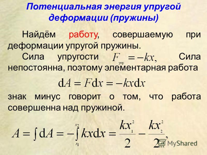 Потенциальная энергия упругой деформации (пружины) Найдём работу, совершаемую при деформации упругой пружины. Сила упругости Сила непостоянна, поэтому элементарная работа знак минус говорит о том, что работа совершенна над пружиной.