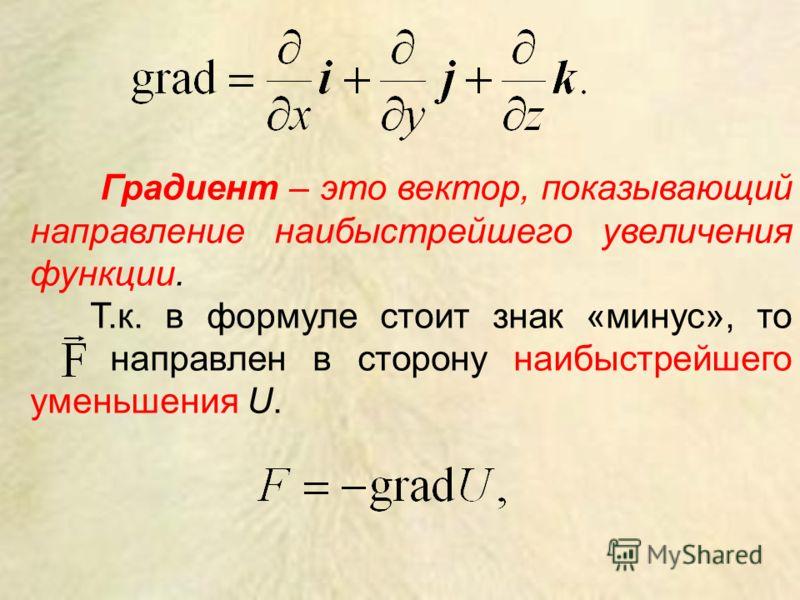 Градиент – это вектор, показывающий направление наибыстрейшего увеличения функции. Т.к. в формуле стоит знак «минус», то направлен в сторону наибыстрейшего уменьшения U.