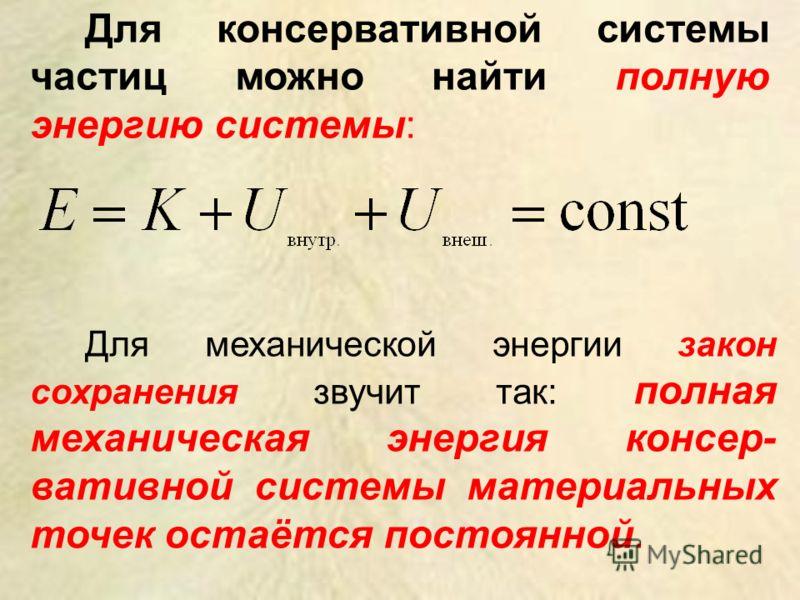 Для консервативной системы частиц можно найти полную энергию системы: Для механической энергии закон сохранения звучит так: полная механическая энергия консер- вативной системы материальных точек остаётся постоянной.