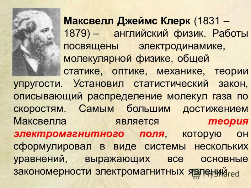 Максвелл Джеймс Клерк (1831 – 1879) – английский физик. Работы посвящены электродинамике, молекулярной физике, общей статике, оптике, механике, теории упругости. Установил статистический закон, описывающий распределение молекул газа по скоростям. Сам