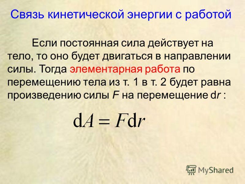 Связь кинетической энергии с работой Если постоянная сила действует на тело, то оно будет двигаться в направлении силы. Тогда элементарная работа по перемещению тела из т. 1 в т. 2 будет равна произведению силы F на перемещение dr :