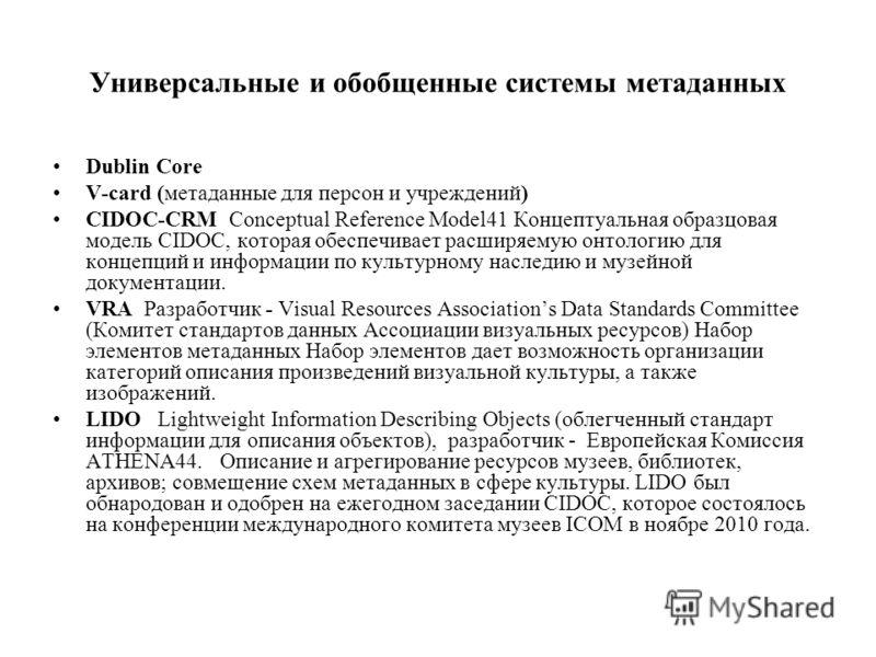 Универсальные и обобщенные системы метаданных Dublin Core V-card (метаданные для персон и учреждений) CIDOC-CRM Conceptual Reference Model41 Концептуальная образцовая модель CIDOC, которая обеспечивает расширяемую онтологию для концепций и информации
