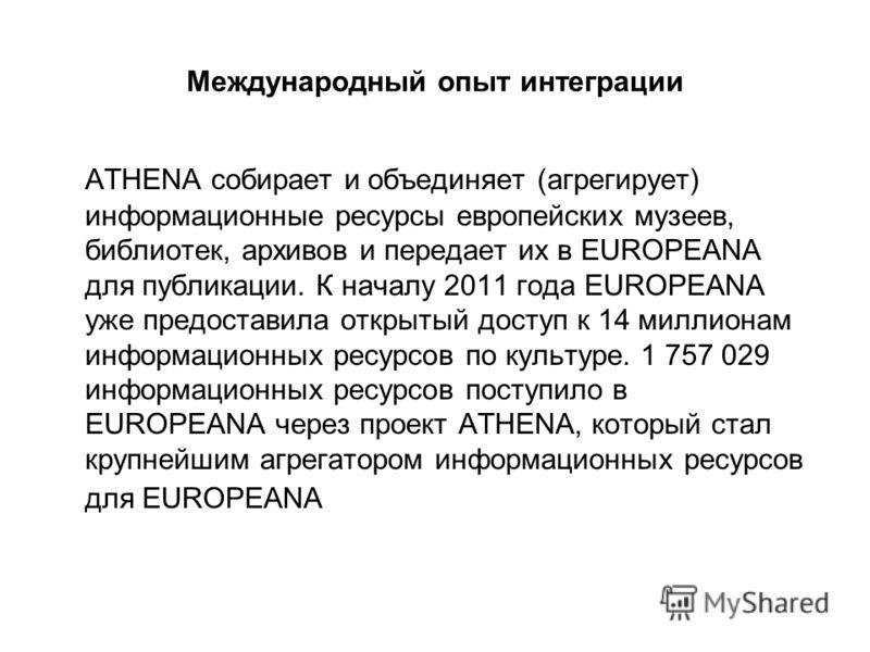Международный опыт интеграции ATHENA собирает и объединяет (агрегирует) информационные ресурсы европейских музеев, библиотек, архивов и передает их в EUROPEANA для публикации. К началу 2011 года EUROPEANA уже предоставила открытый доступ к 14 миллион