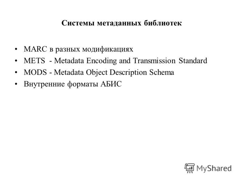 Системы метаданных библиотек МАRC в разных модификациях METS - Metadata Encoding and Transmission Standard MODS - Metadata Object Description Schema Внутренние форматы АБИС