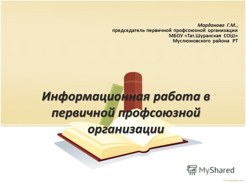 Информационная работа в первичной профсоюзной организации Марданова Г.М., председатель первичной профсоюзной организации МБОУ «Тат.Шуранская СОШ» Муслюмовского района РТ