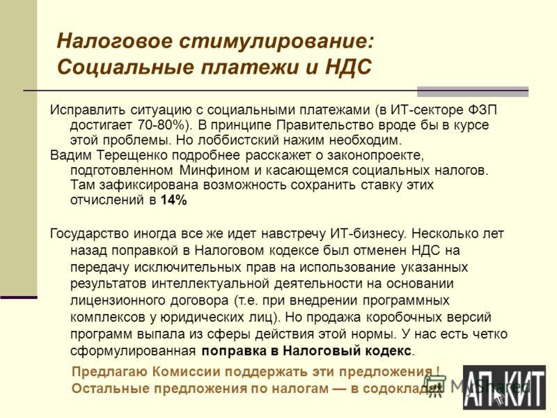 Налоговое стимулирование: Социальные платежи и НДС Исправлить ситуацию с социальными платежами (в ИТ-секторе ФЗП достигает 70-80%). В принципе Правительство вроде бы в курсе этой проблемы. Но лоббистский нажим необходим. Вадим Терещенко подробнее рас