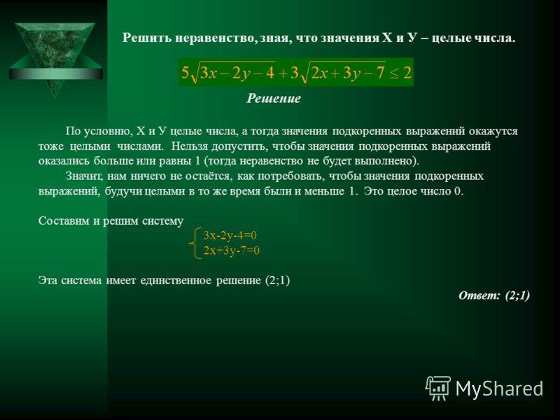 Решить неравенство, зная, что значения Х и У – целые числа. Решение По условию, Х и У целые числа, а тогда значения подкоренных выражений окажутся тоже целыми числами. Нельзя допустить, чтобы значения подкоренных выражений оказались больше или равны
