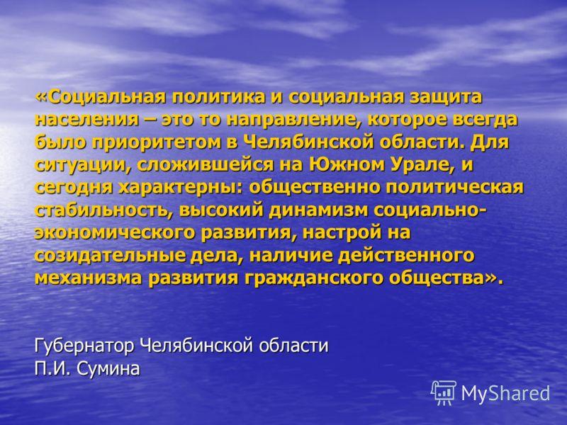 «Социальная политика и социальная защита населения – это то направление, которое всегда было приоритетом в Челябинской области. Для ситуации, сложившейся на Южном Урале, и сегодня характерны: общественно политическая стабильность, высокий динамизм со