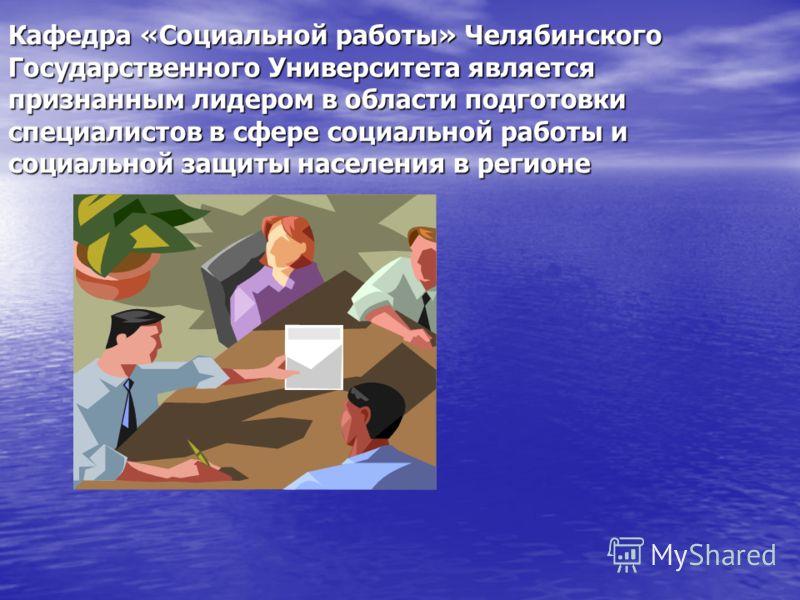 Кафедра «Социальной работы» Челябинского Государственного Университета является признанным лидером в области подготовки специалистов в сфере социальной работы и социальной защиты населения в регионе