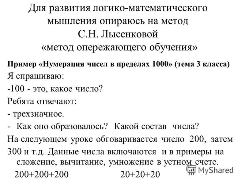 Для развития логико-математического мышления опираюсь на метод С.Н. Лысенковой «метод опережающего обучения» Пример «Нумерация чисел в пределах 1000» (тема 3 класса) Я спрашиваю: -100 - это, какое число? Ребята отвечают: - трехзначное. -Как оно образ
