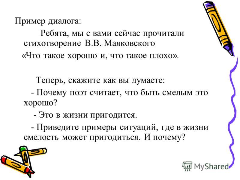 Пример диалога: Ребята, мы с вами сейчас прочитали стихотворение В.В. Маяковского «Что такое хорошо и, что такое плохо». Теперь, скажите как вы думаете: - Почему поэт считает, что быть смелым это хорошо? - Это в жизни пригодится. - Приведите примеры