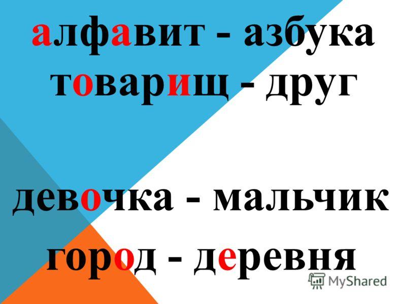 алфавит - азбука город - деревня девочка - мальчик товарищ - друг