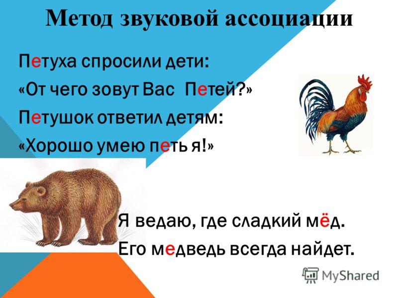 Петуха спросили дети: «От чего зовут Вас Петей?» Петушок ответил детям: «Хорошо умею петь я!» Метод звуковой ассоциации Я ведаю, где сладкий мёд. Его медведь всегда найдет.