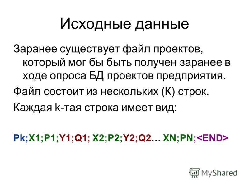 Исходные данные Заранее существует файл проектов, который мог бы быть получен заранее в ходе опроса БД проектов предприятия. Файл состоит из нескольких (К) строк. Каждая k-тая строка имеет вид: Pk;X1;P1;Y1;Q1; X2;P2;Y2;Q2… XN;PN;