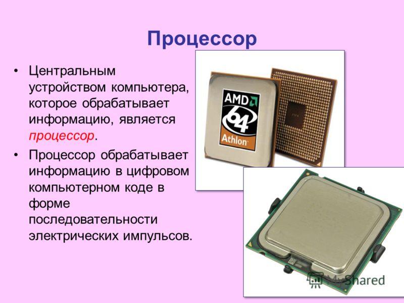 Процессор Центральным устройством компьютера, которое обрабатывает информацию, является процессор. Процессор обрабатывает информацию в цифровом компьютерном коде в форме последовательности электрических импульсов.