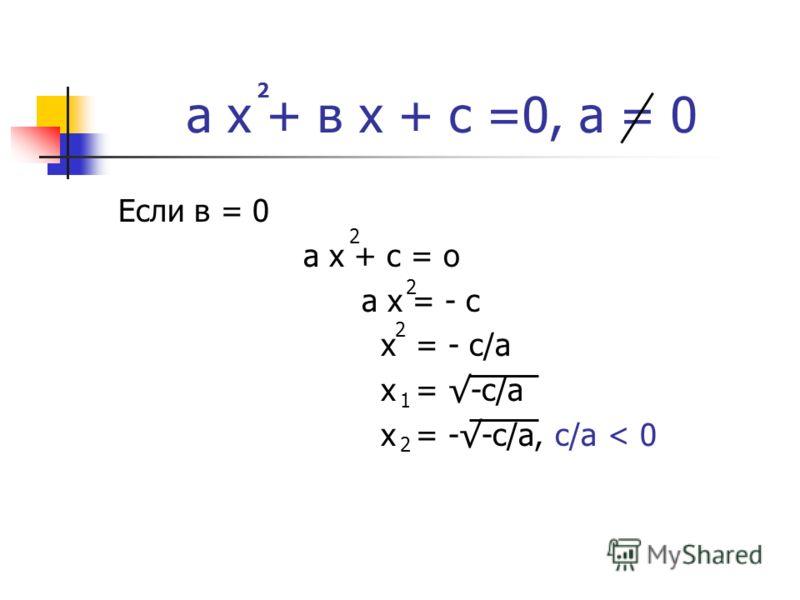а х + в х + с =0, а = 0 Если в = 0 а х + с = о а х = - с х = - с/а х = --с/а, с/а < 0 2 2 2 2 1 2