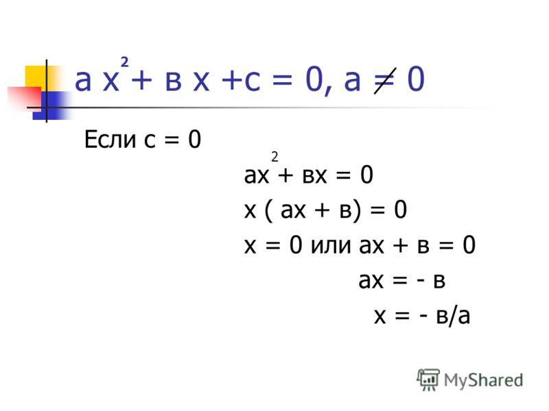 а х + в х +с = 0, а = 0 Если с = 0 ах + вх = 0 х ( ах + в) = 0 х = 0 или ах + в = 0 ах = - в х = - в/а 2 2