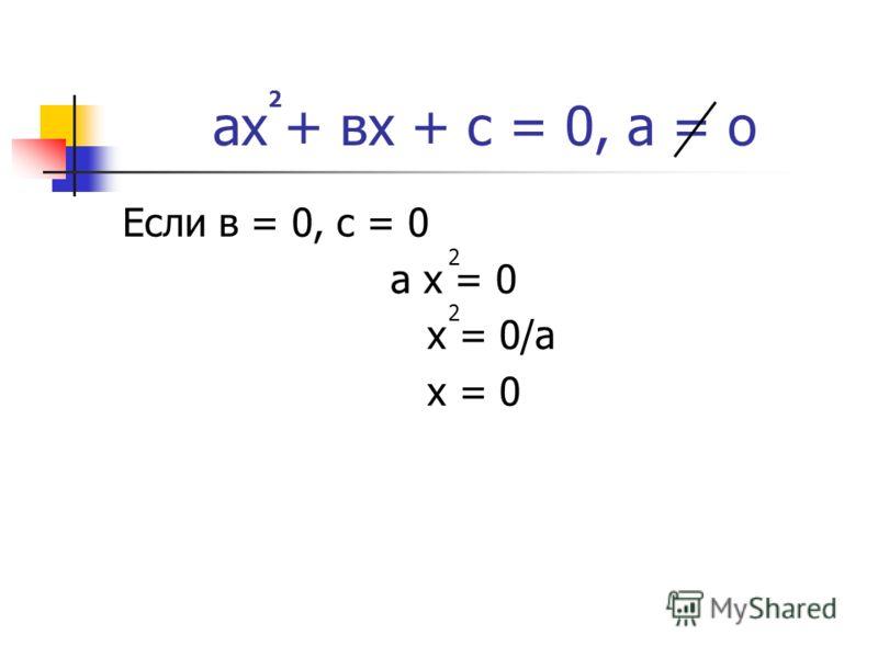 ах + вх + с = 0, а = о Если в = 0, с = 0 а х = 0 х = 0/а х = 0 2 2 2