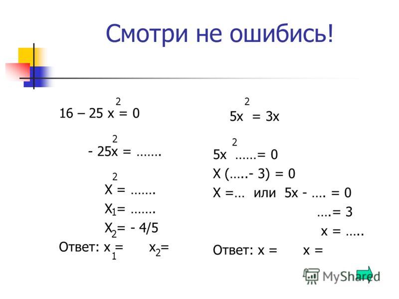 Смотри не ошибись! 16 – 25 х = 0 - 25х = ……. Х = ……. Х = - 4/5 Ответ: х = х = 5х = 3х 5х ……= 0 Х (…..- 3) = 0 Х =… или 5х - …. = 0 ….= 3 х = ….. Ответ: х = х = 2 2 2 2 2 1 2 1 2