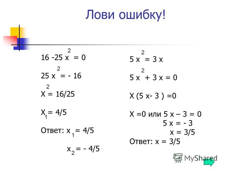Лови ошибку! 16 -25 х = 0 25 х = - 16 Х = 16/25 Х = 4/5 Ответ: х = 4/5 х = - 4/5 5 х = 3 х 5 х + 3 х = 0 Х (5 х- 3 ) =0 Х =0 или 5 х – 3 = 0 5 х = - 3 х = 3/5 Ответ: х = 3/5 2 2 2 1 1 2 2 2