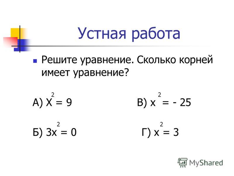 Устная работа Решите уравнение. Сколько корней имеет уравнение? А) Х = 9 В) х = - 25 Б) 3х = 0 Г) х = 3 2 2 2 2